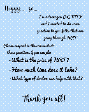 A little Q&A please respond UwU: Heyyy... se..  Гтateenagen C13) тTF  and I wanted to do some  guedtion to you folks Chat are  going through HRT  Please respond in the comments to  these guestions if you can,  -hat is the price of HRT?  How much time does it take?  what type of doctor can help mith that?  Thank you all! A little Q&A please respond UwU