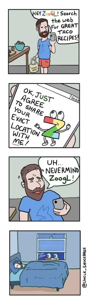 Search and destroy [OC]: HEYZOOGL! Search  the web  For GREAT  TACO  RECIPES!  FooD  BAG  OK, JUST  AGREE  To SHARE  YOUR  SEAR  EXACT  LOCATION  WITH  ME!  FOREVER  UH...  NEVERMIND  ZoogL!  FOUND  You  ANYWAY  @UNCLE SAUCEBAGS Search and destroy [OC]
