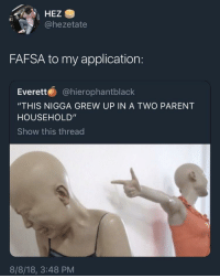 "Fafsa, Application, and Show: HEZ S  @hezetate  FAFSA to my application:  Everett @hierophantblack  ""THIS NIGGA GREW UP IN A TWO PARENT  HOUSEHOLD""  Show this thread  8/8/18, 3:48 PM"