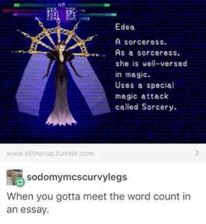 Omg, Tumblr, and Http: HF  DEX EVA  Edea  A sorceress.  As a sorceress,  she is well-versed  in magIc  Uses a special  magic attack  called Sorcery.  www.slitherup.tumblr.com  sodomymcscurvylegs  When you gotta meet the word count in  an essay. Sorcery, magicmore sorceryomg-humor.tumblr.com