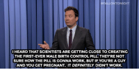 "Birthday, Definitely, and Pregnant: HFALLONTONIGHT  I HEARD THAT SCIENTISTS ARE GETTING CLOSE TO CREATING  THE FIRST-EVER MALE BIRTH CONTROL PILL. THEYRE NOT  SURE HOW THE PILL IS GONNA WORK, BUT IF YOU'REA GUY  AND YOU GET PREGNANT, IT DEFINITELY DIDN'T WORK. <h2><a href=""http://www.nbc.com/the-tonight-show/video/hillary-clintons-birthday-fundraiser-vladimir-putin-vs-bishop-desmond-tutu-monologue/2918370"" target=""_blank"">&ldquo;That&rsquo;s what I know for sure.&rdquo;</a></h2>"