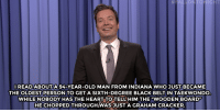 """<p><b>- <a href=""""http://www.nbc.com/the-tonight-show/video/hillary-clinton-uses-pokemon-go-to-campaign-congress-is-on-vacation-monologue/3068874"""" target=""""_blank"""">Jimmy Fallon's Monologue; July 15, 2016</a></b></p>: HFALLONTONIGHT  IREADABOUTA94-YEAR-OLD MAN FROM INDIANA WHO JUSTBECAME  THE OLDEST PERSON TO GETA SIXTH-DEGREE BLACK BELT IN TAEKWONDO  WHILE NOBODY HAS THE HEART TO TELL HIM THE """"WOODEN BOARD  HECHOPPEDTHROUGH)WASJUST A CRAHAM CRACKER. <p><b>- <a href=""""http://www.nbc.com/the-tonight-show/video/hillary-clinton-uses-pokemon-go-to-campaign-congress-is-on-vacation-monologue/3068874"""" target=""""_blank"""">Jimmy Fallon's Monologue; July 15, 2016</a></b></p>"""