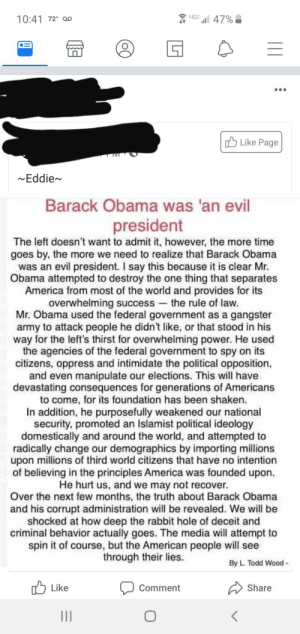 Evil little man: HG  47%  10:41 72 o0  Like Page  Eddie~  Barack Obama was 'an  evil  president  The left doesn't want to admit it, however, the more time  goes by, the more we need to realize that Barack Obama  was an evil president. I say this because it is clear Mr  Obama attempted to destroy the one thing that separates  America from most of the world and provides for its  overwhelming success the rule of law.  Mr. Obama used the federal government as a gangster  army to attack people he didn't like, or that stood in his  way for the left's thirst for overwhelming power. He used  the agencies of the federal government to spy on its  citizens, oppress and intimidate the political opposition,  and even manipulate our elections. This will have  devastating consequences for generations of Americans  to come, for its foundation has been shaken.  In addition, he purposefully weakened our national  security, promoted an Islamist political ideology  domestically and around the world, and attempted to  radically change our demographics by importing milions  upon millions of third world citizens that have no intention  of believing in the principles America was founded upon.  He hurt us, and we may not recover.  Over the next few months, the truth about Barack Obama  and his corrupt administration will be revealed. We will be  shocked at how deep the rabbit hole of deceit and  criminal behavior actually goes. The media will attempt to  spin it of course, but the American people will see  through their lies.  By L Todd Wood-  Share  Like  Comment Evil little man