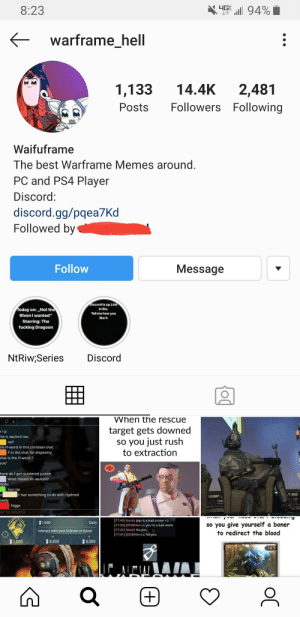 """When this Instagram account has been just stealing memes from this subreddit: HG 94%  8:23  warframe_hell  14.4K  1,133  2,481  Followers Following  Posts  Waifuframe  The best Warframe Memes around.  PC and PS4 Player  Discord:  discord.gg/pqea7Kd  Followed by  Follow  Message  Discord is up,Link  in Bio  Today on: ,,Not the  Riven I wanted""""  Tell me how you  like it  Starring: The  fucking Dragoon  NtRiw;Series  Discord  VWhen the rescue  target gets downed  so you just rush  to extraction  rip  he is vaulted too  oof  no H-word in this christian chat  :Fin the chat for dispentry  what is the H word?  eck?  here do I get scattered justice  what means its vaulted?  Hello  hen tie  it has something to do with Hydroid  owdy  higga  GE TO REGION  (17:40] Natahe Jojo is a bad anime >)  1,000  Daily  so you give yourself a boner  to redirect the blood  (17:40] [DEIRebecca: you're a bad mom  [17:41] Natahc No you  (17:41] [DEIRebecca: No you  Interact with your Kubrow or Kavat  1,000  4,500  4,500  14  (+)  OC When this Instagram account has been just stealing memes from this subreddit"""