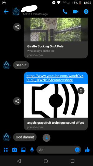 Thought it fit the situation: HGE 15%  12:37  Active 4 minutes ago  Giraffe Sucking On A Pole  What it says on the tin  youtube.com  Seen it  http://www.youtube.com/watch?v=  RJqE_1rWNz0&feature=share  angels grapefruit technique sound effect  youtube.com  God damnit  Аa Thought it fit the situation
