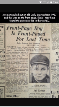 Front-Page Boy beats Usersub from beyond: HGE 7:46  My mom pulled out an old Daily Express from 1937  and this was on the front page. Think I may have  found the unluckiest kid in the world...  March 12  chester Ban  VE Front-Page Boy  State, when  E3 080  Hoover  Moore land  immigration  Is Front-Paged  Immigrant  put  Moore got i  paasing the  and that h  of a year  For Last Time  arrested in  October 16  armed asaa  The depor  Daily Express Staff Reporter  against him  succeed in  PENDLEBURY, Friday  today's batt  WELVE times eleven-year-old Victor Holmes, of  Burton Street, Pendlebury, Lancashire, escaped Press.  death. The thirteenth time death claimed him  r Is as lives because of his escapes from  death  Victor died today in  Jericho Infirmary, Bury  Three times he was rescued from  Years drowning in a lake near his home;  he was injured when trapped in the  wheels of a farm cart.  Margery  Then he was knocked down by a  EPORTS  0,055 by  motor-cycle  Twice  yesterd  house  knocked down  by  motor-cars.  mutiny ab  While recovering he fell. recelving  British ste  more Sutcliffe  When he was experimenting with  Santiago, C  t Annes  ia tin of carbide it exploded, and  It was stat  Mill. Serlously burned him.  Miss ATTACKED, SCALDED  that several  said the  Then he was attacked by an  Santi  te, died Alsatian. Later, he was scalded  Lackenby  Workmen drained the lake near  usband's  that one o  his home: Victor went to see the  health  killed. The  seene of his three rescues.  sekeeper  by another  erew in se  en he injured his leg, Sept  ght that caemua developed and for a year  Mr Barker  windfall, surgeons fought for his life. He was  pany, Ropne  intented  VICTOR HOLMES  something  Cheated death 12 times  victor became 1ll again with  skipper's earli  the  septicaemia  was taken  been miscons  Jericho Infirmary at Bury  Today he underwent an opera  Jail Escape  tion, appeared to recover, relapsed  Up M  and died  Matthew Payne, South Shields.  24-year-old 