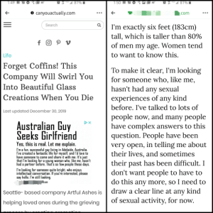 I had to click the ad to see if it was real. I had immediate regrets.: HGE 81%  4G 81%  1:49 II  1:50 II  49°  49°  O canyouactually.com  com  Search  I'm exactly six feet (183cm)  tall, which is taller than 80%  f O P v  of men my age. Women tend  to want to know this.  Life  Forget Coffins! This  Company Will Swirl You  Into Beautiful Glass  To make it clear, I'm looking  for someone who, like me,  hasn't had any sexual  Creations When You Die  experiences of any kind  before. I've talked to lots of  Last updated December 30, 2019  people now, and many people  have complex answers to this  question. People have been  very open, in telling me about  their lives, and sometimes  their past has been difficult. I  don't want people to have to  do this any more, so I need to  draw a clear line at any kind  of sexual activity, for now.  Australian Guy  Seeks Girlfriend  Yes, this is real. Let me explain.  I'm a fun, successful guy living in Adelaide, Australia.  I've created a fantastic life for myself, and l'd love to  have someone to come and share it with me. It's just  that I'm looking for a young woman who, like me, hasn't  had a partner before. That's so few people these days.  I'm looking for someone quite bright, who enjoys  intellectual conversation. If you're interested, please  say hello. I'm still looking.  .com  Seattle- based company Artful Ashes is  helping loved ones during the grieving  II I had to click the ad to see if it was real. I had immediate regrets.