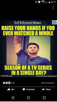 Raise your hands!: HGS 6:11  Troll Bollywood Memes  IMB  RAISE YOUR HANDS IF YOU  EVER WATCHEDAWHOLE  SEASON OF ATV SERIES  IN A SINGLE DAY?  0 Troll Bollywood  fb.com/officialtrollbollywood  8.9k  308 Comments  Share  Like  Comment Raise your hands!