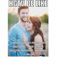 Hgtv: HGTV  BE  LIKE  I SHARPEN COLORED PENCILS& MY  WIFE WORKS 1HOUR A MONTH  COLLECTING BUTTERFLIES. OUR BUDGET  1.8 MILLION