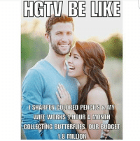 These fucking people I swear lol ... the house flipping shows are bs too ..... the net profit is so off ...: HGTV BE LIKE  l SHARPEN COLORED PENCILS & MY  WIFE WORKS 1 OUR A MONTH  COLLECTING BUTTERFLIES. OUR BUDGET  1.8 MILLION These fucking people I swear lol ... the house flipping shows are bs too ..... the net profit is so off ...