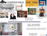 """Love, Starter Packs, and Hgtv: HGTV STARTER PACK housenhunters  Shiplap!""""  LOVE IT UST IT  """"Time to find another  BEFORE:  house to flip.""""  AFTER:  """"Current Neighborhood  PROFIT:  We're going to  love it  """"I pick....the house that's  cheaper than the others.""""  way fair  Uh oh, looks like there's something wrong here,  Conn  and we're gonna spend more than we have to!  Find anything for your home...I  """"We need to move  to a bigger place  Starterpackcreator com D HGTV Starter Pack"""