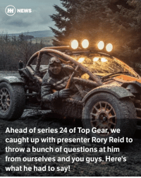 Chris Evans, Doe, and Driving: HH NEWS  Ahead of series 24 of Top Gear, we  caught up with presenter Rory Reid to  throw a bunch of questions at him  from ourselves and you guys. Here's  What he had to say! Via @carthrottlenews - CT: We're just a few weeks away from your second series on Top Gear. How does it feel this time around compared to your TG debut? - RR: I would say cautiously I feel optimisitic. Last year I was involved as a kind of lone wolf, because I was drafted in to do individual reviews of cars, and I only featured in four out of the six episodes. So this season, I'm part of a team of three core presenters, I'll be in every single episode, and I'll also work with our contributors Eddie Jordan and Sabine Schmitz. The level involvement is much greater from my side. I've had much more input into this series, so all things considered, I'm very much optimistic. - CT: We enjoyed seeing yourself and Harris in Extra Gear last series. Will that still be a thing in series 24? - RR: Extra Gear is coming back next season, I won't be hosting it and neither will Chris - we have a new host. The guy's name is George Lewis, he's a very funny comedian, and Chris and myself will be alongside George, revealing behind-the-scenes content. Chris will take a closer look at the cars featured in the main show with a hot lap like he did before, and there'll be some specially shot films that are exclusive to Extra Gear. - CT: How will the celebrity guest segment work this time around? We've heard rumours a Toyota GT86 might be involved… - RR: There will be celebrities as always, but the way they're incorporated will change. We want the celebrity guest to be weaved throughout the show. They're also going to be taught how to drive their lap by The Stig and by Chris Harris. I don't think I can tell you about the car… - CT: Can you tell us at least that the Mini has gone? - RR: I will reveal that there is a change to the track. I can confirm that the rallycross track has gone, and 