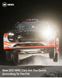 "Cars, Memes, and News: HH NEWS  PX66 DVU  New 2017 WRC Cars Are Too Quick,  According To The FIA Via @carthrottlenews - It's fair to say the new 2017 World Rally Championship cars look epic, sound downright insane and are much quicker than last year's machinery. - But, according to the FIA, the cars are now too fast. This comes after stage 12 of Rally Sweden was called off due to safety recommendations over the speeds of the cars. - No, we're not joking. The first run through the Kron stage saw Ott Tanak set an average speed of 85.62mph, but the FIA doesn't want that figure to go over 80mph. - So, according to the FIA's rally director Jarmo Mahonen, it's considering rule changes to bring down the average speeds of rally stages. - Here's what he told Autosport: - ""These cars are quicker than the old cars - but in this stage even last year's [cars] were going more than 130km-h [80mph]. These kind of stages teach us one thing: we need to take a more firm grip when organisers want to introduce new stages, we have to be present to check them. ""If we see a stage time of more than 130km-h then it's an indicator that we need to be looking at this. From our point of view this was too fast. What we want to do is look at a guideline on this, but maybe we need to think to the regulations."" - But, of course, no one wants to see the average speeds decreasing through artificial means or the cars being pegged back. - Thankfully, Mahonen seems to understand this: - ""We want the cancellation of this stage to send a message to the other organisers to think carefully about their route. We want speeds lower than 130km-h, but I remember when I was an organiser and I didn't want to use straw bales to make chicanes. I understand that, and the answer is simple: use smaller roads that will be slower. This is what we have to do."" - Let's hope that, if something is brought in, it doesn't impact the incredible spectacle of the new WRC cars."