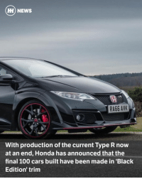 "Cars, Honda, and Memes: HH NEWS  RA66 AVK  With production of the current Type R now  at an end, Honda has announced that the  final 100 cars built have been made in 'Black  Edition trim Via @carthrottlenews - With the current Type R arriving so late in the ninth-generation Honda Civic's life cycle, it was always going to be a short-lived thing. And sure enough, having only gone into production part way through 2015, the Type R is seemingly no more. - Honda announced today that the last 100 Honda Civics to roll off the production line are already on their way to dealers across the UK. All 100 have been made in this new ""Black Edition"" trim, ensuring that each of the final ninth-gen Type R buyers know they own something rather special. - Each car comes with contrasting red end plates on the wings, some extra splashes of red on the inside, and - err - that's kind of it. At £32,300 it costs exactly the same as the existing Type R GT model however, so it's not like you're paying any extra for the limited-edition car. - What's particularly interesting is the overall numbers of UK Type Rs in the UK, which - down to the short production life - will eventually stand at 2500 according to Honda. So, the ninth-gen Type R will always be a rare sight on the roads. The next Type R on the other hand will arrive very early on in the 10th-gen Civic's life, so should end up populating UK roads in much greater numbers. - The 10th-gen Type R is expected to be revealed in production form at the Geneva Motor Show this March, before going on sale later in the year."