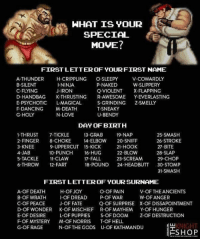 Fall, Love, and Puppies: HHAT IS YOUR  SPECIAL E  MOVE?  FIRSTLETTER OF YOUR FIRST NAME  V-COWARDLY  W-SLIPPERY  A-THUNDER  B-SILEN  C-FLYING  D-HANDBAG K-THRUSTING R-AWESOME Y-EVERLASTING  E-PSYCHOTIC L-MAGICAL  F-DANCINGM-DEATH  G-HOLY  H-CRIPPLING O-SLEEPY  -NINJA  J-IRON  P-NAKED  Q-VIOLENT X-FLAPPING  S-GRINDING Z-SMELLY  T-SNEAKY  U-BENDY  N-LOVE  DAY OF BIRTH  1-THRUST 7-TICKLE  2-FINGER 8-CHOKE  3-KNEE  4-JAB  5-TACKLE -CLAW  6-THROW 12-FART  13-GRAB  14-ELBOW 20-SNIFF  25-SMASH  26-STROKE  27-BITE  28-SLAP  29-CHO  19-NAP  9-UPPERCUT 15-KICK  10-PUNCH 16-HUG  21-HOOK  22-BLOW  23-SCREAM  17-FALL  18-POUND 24-HEADBUTT 30-STOMP  31-SMASH  FIRSTLETTEROF YOUR SURNAME  A-OF DEATH  B-OF WRATH  C-OF PEACE  D-OF WONDER  E-OF DESIRE  F-OF MYSTERY  G-OF RAGE  H-OF JOY  I-OF DREAD  J-OF FATE  K-OF MISCHIEF  L-OF PUPPIES  M-OF NORRIS  N-OF THE GODS  O-OF PAIN  P-OF WAR  Q-OF SURPRISE  R-OF MAYHEM  S-OF DOOM  T-OF HELL  U-OF KATHMANDU  V-OF THEANCIENTS  W-OF ANGER  X-OF DISSAPOINTMENT  Y-OF HUNGER  Z-OF DESTRUCTION  KNIGHT  にSHOP 😆