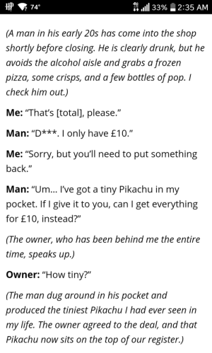 "tom-marvolo-dildo: me as a store owner: HHP  740  n 1111 33%  2:35 AM  2  (A man in his early 20s has come into the shop  shortly before closing. He is clearly drunk, but he  avoids the alcohol aisle and grabs a frozen  pizza, some crisps, and a few bottles of pop. I  check him out.)  Me: ""That's [total], please.""  Man: ""D***. I only have £10.""  Me: ""Sorry, but you'll need to put something  back  .""  Man: ""Um... l've got a tiny Pikachu in my  pocket. If I give it to you, can I get everything  for £10, instead?""  (The owner, who has been behind me the entire  time, speaks up.)  Owner:""How tiny?""  (The man dug around in his pocket and  produced the tiniest Pikachu I had ever seen in  my life. The owner agreed to the deal, and that  Pikachu now sits on the top of our register.) tom-marvolo-dildo: me as a store owner"