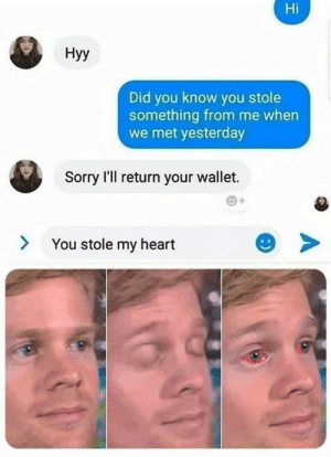 Sorry, Heart, and Reality: Hi  Нуу  Did you know you stole  something from me when  we met yesterday  Sorry I'll return your wallet.  You stole my heart Reality is often disappointing