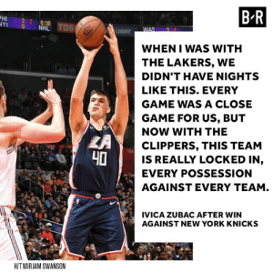 Zubac enjoying LAC: HI 32 8:10  YI 0 NHL  B R  WHEN I WAS WITH  THE LAKERS, WE  DIDN'T HAVE NIGHTS  LIKE THIS. EVERY  GAME WAS A CLOSE  GAME FOR US, BUT  NOW WITH THE  CLIPPERS, THIS TEAM  IS REALLY LOCKED IN,  EVERY POSSESSION  AGAINST EVERY TEAM  104  40  IVICA ZUBAC AFTER WIN  AGAINST NEW YORK KNICKS  HIT MIRJAM SWANSON Zubac enjoying LAC