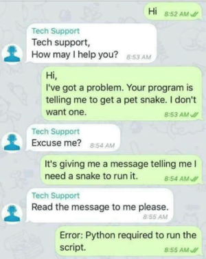 Tech support job must be so much fun: Hi  8:52 AM /  Tech Support  Tech support,  How may I help you? 8:53 AM  Hi,  I've got a problem. Your program is  telling me to get a pet snake. I don't  want one.  8:53 AM I  Tech Support  Excuse me? 8:54 AM  It's giving me a message telling me I  need a snake to run it.  8:54 AM I  Tech Support  Read the message to me please.  8:55 AM  Error: Python required to run the  script.  8:55 AM I Tech support job must be so much fun