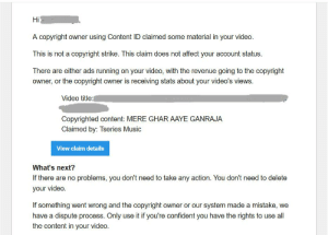 Domination is on its wae: Hi  A copyright owner using Content ID claimed some material in your video.  i nat a copright an  aa  There are either ads running on your video, with the revenue going to the copyright  owner, or the copyright owner is receiving stats about your video's views.  Video title  Copyrighted content: MERE GHAR AAYE GANRAJA  Claimed by: Tseries Music  View claim details  What's next?  If there are no problems, you don't need to take any action. You don't need to delete  your video.  If something went wrong and the copyright owner or our system made a mistake, we  have a dispute process. Only use itif youre confident you have the rights to use l  the content in your video Domination is on its wae
