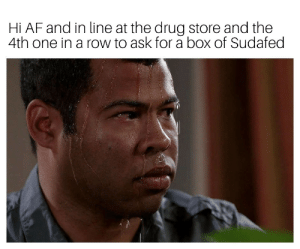 Af, Drug, and Ask: Hi AF and in line at the drug store and the  4th one in a row to ask for a box of Sudafed 10hr 20ct please