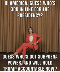 Go get 'em, Nancy!  Follow Occupy Democrats for more.: HI AMERICA, GUESS WHO'S  3RD IN LINE FOR THE  PRESIDENCY?  GUESS WHO'S GOT SUBPOENA  POWER, AND WILL HOLD  TRUMP ACCOUNTABLE NOW? Go get 'em, Nancy!  Follow Occupy Democrats for more.
