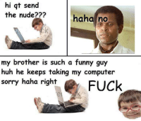 hi at send  the nude?  haha no  my brother is such a funny guy  huh he keeps taking my computer  sorry haha right  FUCk Serge Nubret nude meme