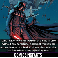 Batman, Darth Vader, and Disney: Hi  Darth Vader once jumped out of a ship in orbit  without any parachute, and went through the  atmosphere unscathed, and was able to land on  his feet without any type of injuries.  COMICSINCFACTS What's your favorite Star Wars movie?! Please Turn On Your Post Notifications For My Account😜👍! - - - - - - - - - - - - - - - - - - - - - - - - Batman Superman DCEU DCComics DeadPool DCUniverse Marvel Flash MarvelComics MCU MarvelUniverse Netflix DeathStroke JusticeLeague StarWars Spiderman Ironman Batman Logan TheJoker Like4Like L4L WonderWoman DoctorStrange Flash JusticeLeague WonderWoman Hulk Disney CW DarthVader Tonystark Wolverine