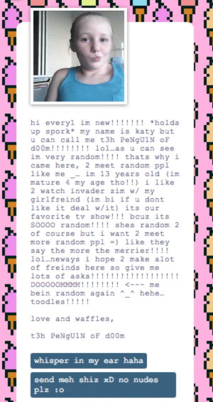 togepistew:  This is everything I never want: hi everyl im new!!!!!!! *holds  up spork* my name is katy but  u can call me t3h PeNgU1N OF  d00m!!!!!!!! lol.as u can see  im very random!!!! thats why i  came here, 2 meet random ppl  like me  mature 4 my age tho!!) i like  2 watch invader zim w/ my  girlfreind (im bi if u dont  like it deal w/it) its our  im 13 years old (im  favorite tv show!!! bcuz its  so000 random!!!! shes random 2  of course but i want 2 meet  more random ppl =) like they  say the more the merrier!!!!  lol.neways i hope 2 make alot  of freinds here so give me  lots of asks!!!!!!!!!!!!!!!!!!  DO000OMMMM!!!!!!!! <---  me  bein random again * * hehe.  toodles!!!!!  love and waffles,  t3h PeNgUIN OF d00m  whisper in my ear haha  send meh shiz xD no nudes  plz :0 togepistew:  This is everything I never want