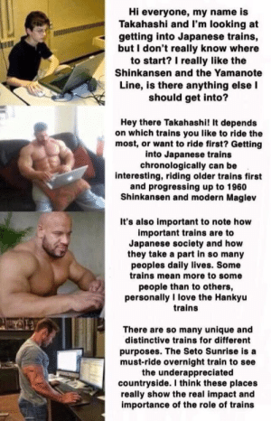I like trains via /r/wholesomememes https://ift.tt/2PFI6nJ: Hi everyone, my name is  Takahashi and I'm looking at  getting into Japanese trains,  but I don't really know where  to start? I really like the  Shinkansen and the Yamanote  Line, is there anything else I  should get into?  Hey there Takahashi! It depends  on which trains you like to ride the  most, or want to ride first? Getting  into Japanese trains  chronologically can be  interesting, riding older trains first  and progressing up to 1960  Shinkansen and modern Maglev  It's also important to note how  important trains are to  Japanese society and how  they take a part in so many  peoples daily lives. Some  trains mean more to some  people than to others,  personally I love the Hankyu  trains  There are so many unique and  distinctive trains for different  purposes. The Seto Sunrise is a  must-ride overnight train to see  the underappreciated  countryside. I think these places  really show the real impact and  importance of the role of trains I like trains via /r/wholesomememes https://ift.tt/2PFI6nJ