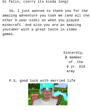 Guys we need to get pewds to go to the end city!!!: Hi felix, (sorry its kinda long)  So, I just wanted to thank you for the  amazing adventure you took me (and all the  other 9 year olds) on when you played  minecraft. And also you are an amazing  great taste in video  youtuber with  games  Sincerely,  A member  of  the  9 yr. 0ld  Army  P.S, good luck with married life Guys we need to get pewds to go to the end city!!!