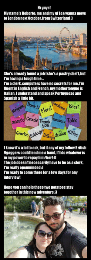 Computers, Spanish, and Help: Hi guys!  My name's Roberto: me and my gf Lea wanna move  to London next October, from Switzerland:l  |券  She's already found a job [she's a pastry chefi, but  I'm having a tough time..  I'm a clerk,computers have no secrets for me, I'm  fluent in English and French,my mothertongue is  Italian, I understand and speak Portuguese and  Spanish a little bit.  Donku'..vmǐ.04 Kösz.  obrigado  Merci  nacuoo Gfazie ThankU Tokk  you  Gracios  Děku  I know it's a lot to ask,but if any of my fellow British  9gaggers could lend me a hand,l'll do whatever is  in my power to repay him/her!:D  The job doesn't necessarily have to be as a clerk,  I'm really openminded:l  I'm ready to come there for a few days for any  interview!  Hope you can help these two potatoes stay  together in this new adventure:3 Can you help us? :3