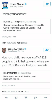 Bruh that fucking clapback jfc: Hi  Hillary Clinton  @Hillary Clinton  made.  Delete your account.  Donald J. Trump  arealDonald Trump  Obama just endorsed Crooked Hillary. He  wants four more years of Obama-but  nobody else does!  6/9/16, 11:27 AM  133K  RETWEETS  138K  LIKES   Donald J. Trump  real Donald Trump  How long did it take your staff of 823  people to think that up--and where are  your 33,000 emails that you deleted?  Hillary Clinton  @Hillary Clinton  Delete your account. twitter.com/  realDonald Trum...  6/9/16, 1:40 PM  34.9K  RETWEETS  46.2K  LIKES Bruh that fucking clapback jfc