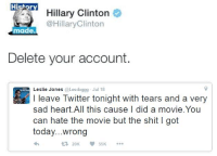 I can't believe Hillary actually said this: Hi  Hillary Clinton  @Hillary Clinton  made.  Delete your account.  Leslie Jones @Les doggg Jul 18  leave Twitter tonight with tears and a very  sad heart All this cause I did a movie.You  can hate the movie but the shit l got  today...wrong  t 20K I can't believe Hillary actually said this