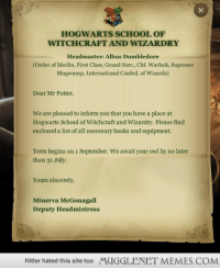 """Books, Dumbledore, and Memes: Hi  HOGWARTS SCHOOL OF  WITCHCRAFT AND WIZARDRY  Headmaster: Albus Dumbledore  (Order of Merlin, First Class, Grand Sorc., Chf. Warlock, Supreme  Mugwump, International Confed. of Wizards)  Dear Mr Potter,  We are pleased to inform you that you have a place at  Hogwarts School of Witchcraft and Wizardry. Please find  enclosed a list of all necessary books and equipment.  Term begins on 1 September. We await your owl by no later  than 31 July.  Yours sincerely,  Minerva McGonagall  Deputy Headmistress  Hitler hated this site too  MUGGLENET MEMES.COM <p>Hogwarts Acceptance Letter. The term is about to start. Are YOU excited? <a href=""""http://ift.tt/NRtuOn"""">http://ift.tt/NRtuOn</a></p>"""