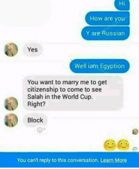 Memes, World Cup, and Russia: Hi  How are you  Y are Russian  Yes  Well iam Egyption  You want to marry me to get  citizenship to come to see  Salah in the World Cup.  Right?  Block  You can't reply to this conversation. Learn More Poor Lad, He Tried! 😭😯😆 Russia WorldCup 2018 Salah Egypt