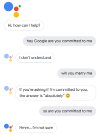 "Make up your mind Google Assistant: Hi, how can I help?  hey Google are you committed to me  I don't understand  will you marry me  If you're asking if I'm committed to you,  the answer is ""absolutely""  so are you committed to me  *Hmm... I'm not sure Make up your mind Google Assistant"