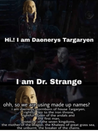 iron throne: Hi.! I am Daenerys Targaryen  l am Dr. Strange  ohh, so we are using made up names?  i am daenerys Stormborn of house fargarven  rightful heir to the iron throne,  rightful queen of the andals and  the first man,  protector of the seven kingdoms,  the mother of the dragon, the Khaleesi of great grass sea,  the unburnt, the breaker of the chains.