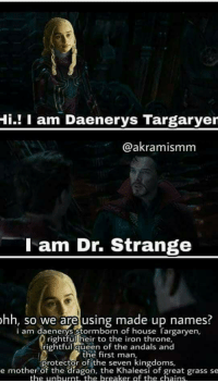 😂😂 https://t.co/ZVPdqpvxEu: Hi.! I am Daenerys Targaryer  @akramismm  l am Dr. Strange  hh, so we are using made up names.  i am daenerys stormborn of house Targaryen,  rightful heir to the iron throne,  rightful queen of the andals and  the first man,  Protector of the seKen eesi of great grass se  e mother of the dragon, the Khaleesi of great grass se  the unburnt, the breaker of the chains 😂😂 https://t.co/ZVPdqpvxEu