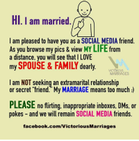 HI I am married  I am pleased to have you as a SOCIAL MEDIA friend  As you browse my pics & view MY LIFE from  a distance, you will see that l LOVE  my SPOUSE & FAMILY dearly.  VICTORIOUS  MARRIAGES  am NOT seeking an extramarital relationship  or much  PLEASE no flirting, inappropriate inboxes, DMs, or  pokes and we will remain  SOCIAL MEDIA  friends  facebook.com/VictoriousMarriages Let people know that you value yourself, your marriage, and your family. #likeandshare #VictoriousMarriages