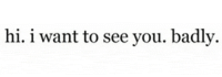 Http, Net, and You: hi. i want to see you. badly. http://iglovequotes.net/