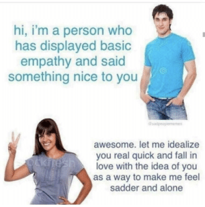 Being Alone, Dank, and Fall: hi, i'm a person who  has displayed basic  empathy and said  something nice to you  sadpeo  awesome. let me idealize  you real quick and fall in  love with the idea of you  as a way to make me feel  sadder and alone meirl by jalabee MORE MEMES
