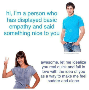 Hi Im: hi, i'm a person who  has displayed basio  empathy and said  something nice to you  sadpeoplememes  awesome. let me idealize  you real quick and fall in  love with the idea of you  as a way to make me feel  sadder and alone
