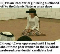 Chew on that.: Hi, I'm an Iraqi Yazidi girl being auctioned  off to the Islamic State as a sex slave  I thought I was oppressed until I heard  about these poor women in the US whose  preferred presidential candidate lost Chew on that.