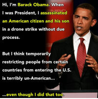 Assassination, Drone, and Memes: Hi, I'm Barack Obama.  When  I was President, I assassinated  an American citizen and his son  in a drone strike without due  process.  But I think temporarily  restricting people from certain  countries from entering the  U.S.  is terribly un-American.  even though I did that too Just a reminder.