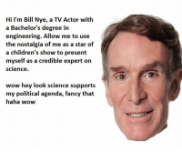 Bill Nye, Dank, and Nostalgia: Hi I'm Bill Nye, a TV Actor with  a Bachelor's degree in  engineering. Allow me to use  the nostalgia of me as a star of  a children's show to present  myself as a credible expert on  Science.  wow hey look science supports  my political agenda, fancy that  haha wow (F) The last post I will ever make regarding Bill Nye the leftwing guy.