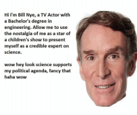 Bill Nye, Memes, and Nostalgia: Hi I'm Bill Nye, a TV Actor with  a Bachelor's degree in  engineering. Allow me to use  the nostalgia of me as a star of  a children's show to present  myself as a credible expert on  Science.  wow hey look science supports  my political agenda, fancy that  haha wow