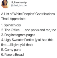 Panera: hi, i'm chasity  @chat twizzle  A List of White Peoples' Contributions  That I Appreciate:  1. Spinach dip  2. The Office.... and parks and rec, too  3. Dog Instagram pages  4. Ugly Sweater Parties (y'all had this  first....I'lgive y'all that)  5.Corny puns  6. Panera Bread
