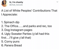 I mean..: hi, i'm chasity  @chat_twizzle  A List of White Peoples' Contributions That  l Appreciate  1. Spinach dip  2. The Office.... .and parks and rec, too  3. Dog Instagram pages  4. Ugly Sweater Parties (y'all had this  first....l'll give y'all that)  5. Corny puns  6. Panera Bread I mean..