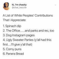 And they say we have no culture: hi, i'm chasity  @chat_twizzle  A List of White Peoples' Contributions  That l Appreciate  1. Spinach dip  3. Dog Instagram pages  4. Ugly Sweater Parties (y'all had this  first....l'll give y'all that)  5. Corny puns  6. Panera Bread And they say we have no culture